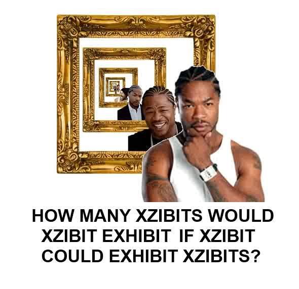 xzibit. dont think its a repost sorry if it is. HOW MANY XZIBITS WOULD XZIBIT EXHIBIT IF XZIBIT COULD EXHIBIT XZIBITS?. 17. xzibit dont think its a repost sorry if it is HOW MANY XZIBITS WOULD XZIBIT EXHIBIT IF COULD XZIBITS? 17